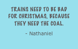 Trains need to be bad for Christmas, because they need the coal. - Nathaniel
